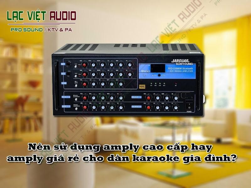 Nên sử dụng amply cao cấp hay amply giá rẻ cho dàn karaoke gia đình?