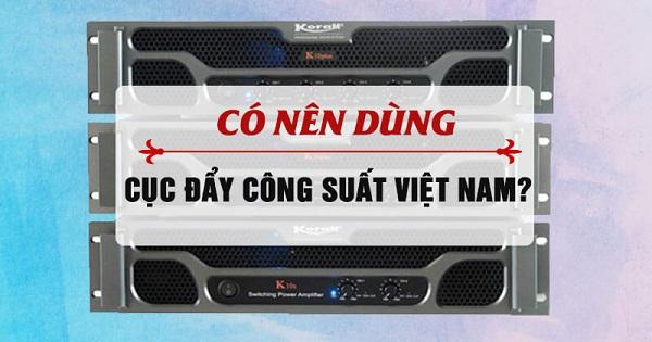 Cục đẩy công suất Việt Nam có chất lượng không?
